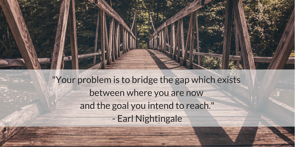 Your problem is to bridge the gap which exists between where you are now and the goal you intend to reach. - Earl Nightingale
