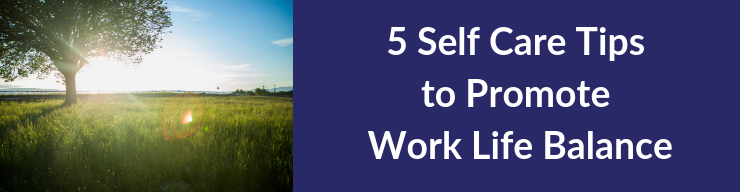 5 Self Care Tips to Promote Work Life Balance
