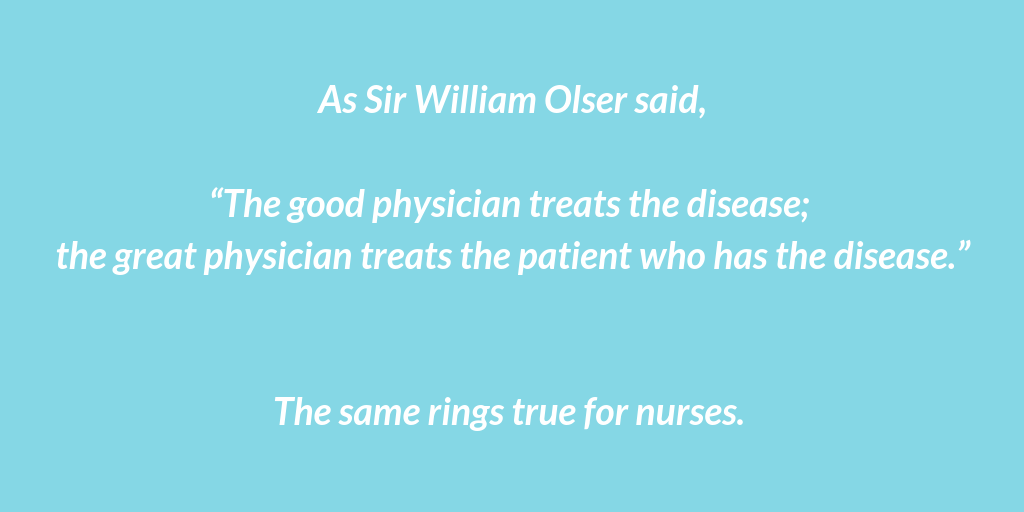 """As Sir William Olser said, """"The good physician treats the disease; the great physician treats the patient who has the disease."""" The same rings true for nurses."""