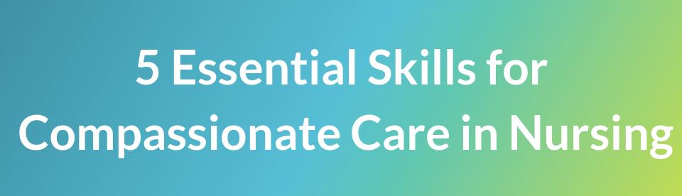5 Essential Skills for Compassionate Care in Nursing